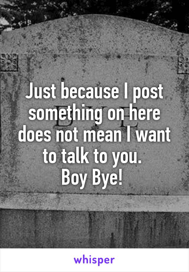 Just because I post something on here does not mean I want to talk to you.  Boy Bye!