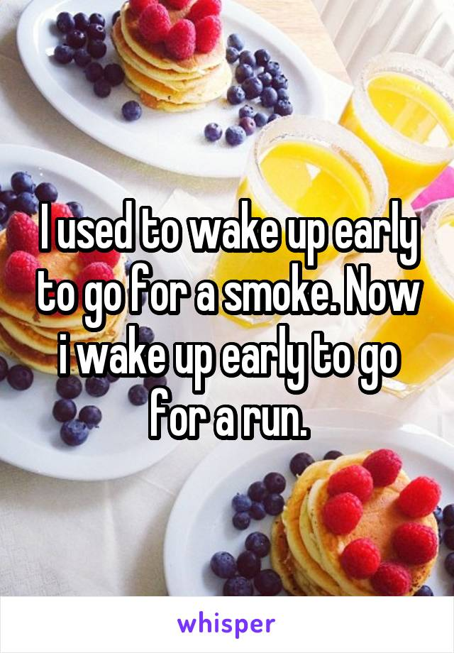 I used to wake up early to go for a smoke. Now i wake up early to go for a run.