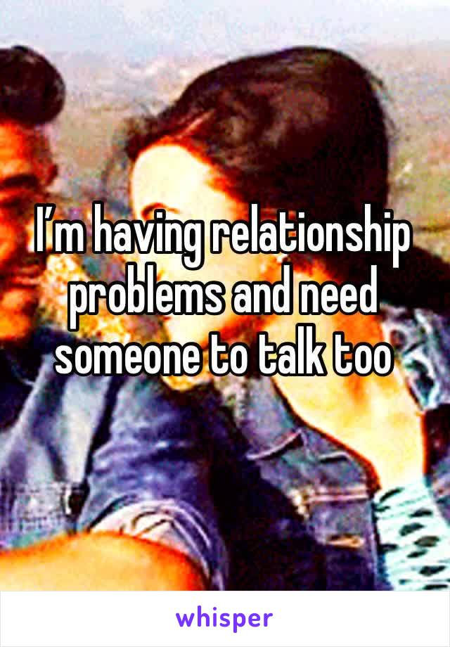I'm having relationship problems and need someone to talk too