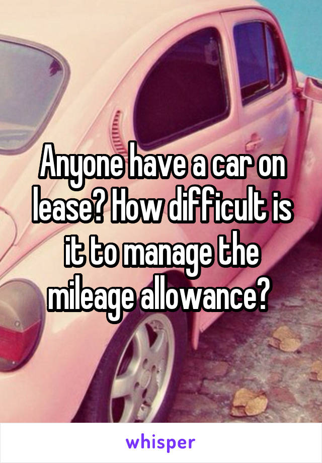 Anyone have a car on lease? How difficult is it to manage the mileage allowance?