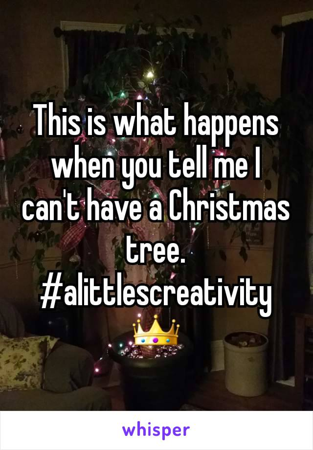 This is what happens when you tell me I can't have a Christmas tree. #alittlescreativity 👑