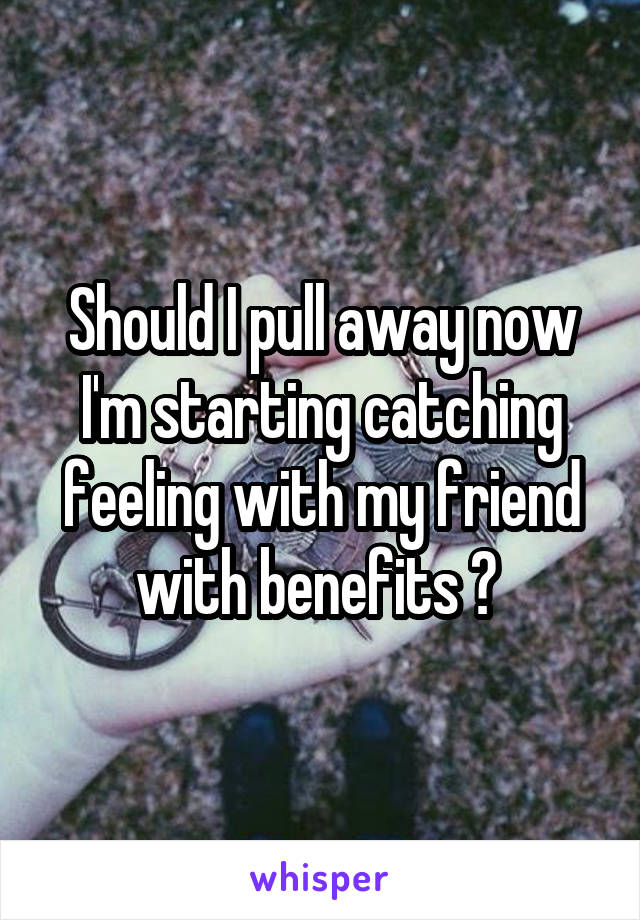 Should I pull away now I'm starting catching feeling with my friend with benefits ?
