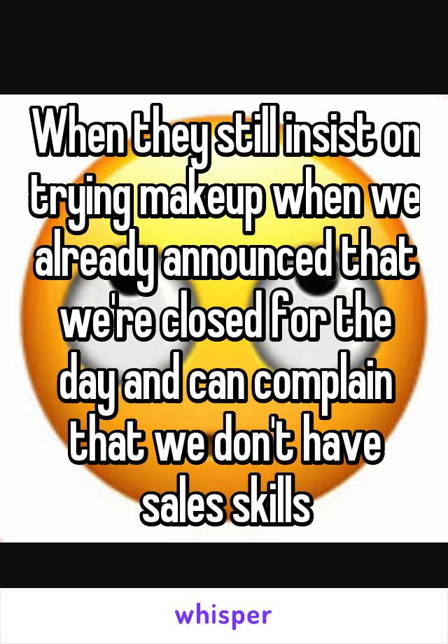When they still insist on trying makeup when we already announced that we're closed for the day and can complain that we don't have sales skills