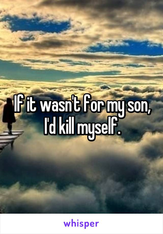 If it wasn't for my son, I'd kill myself.