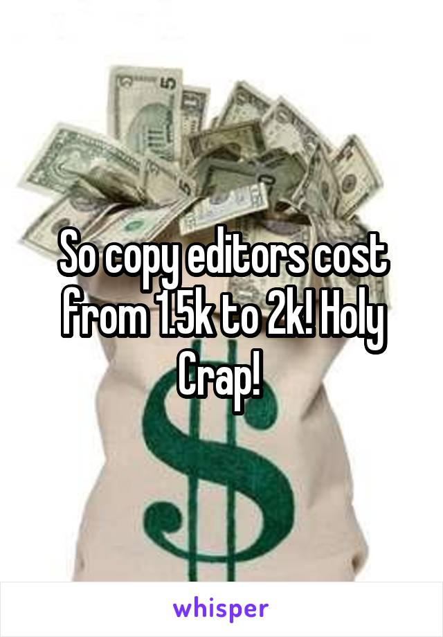 So copy editors cost from 1.5k to 2k! Holy Crap!
