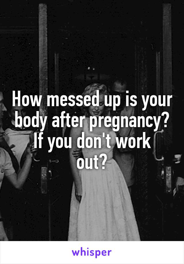 How messed up is your body after pregnancy? If you don't work out?