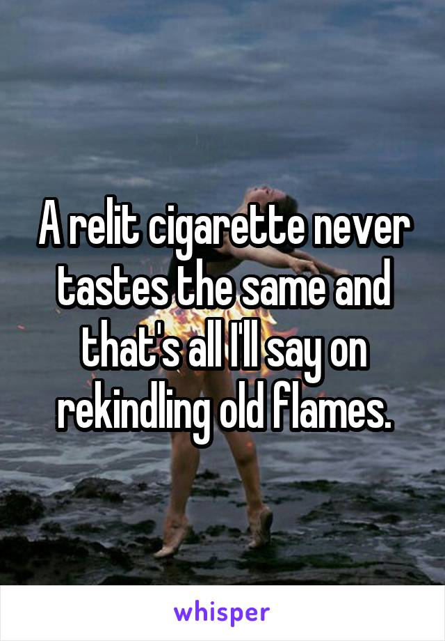 A relit cigarette never tastes the same and that's all I'll say on rekindling old flames.