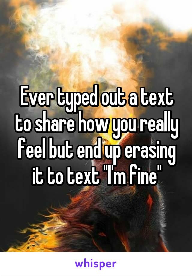 "Ever typed out a text to share how you really feel but end up erasing it to text ""I'm fine"""