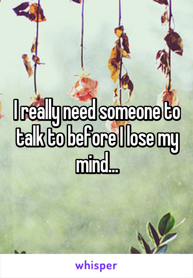 I really need someone to talk to before I lose my mind...