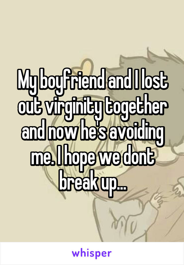 My boyfriend and I lost out virginity together and now he's avoiding me. I hope we dont break up...