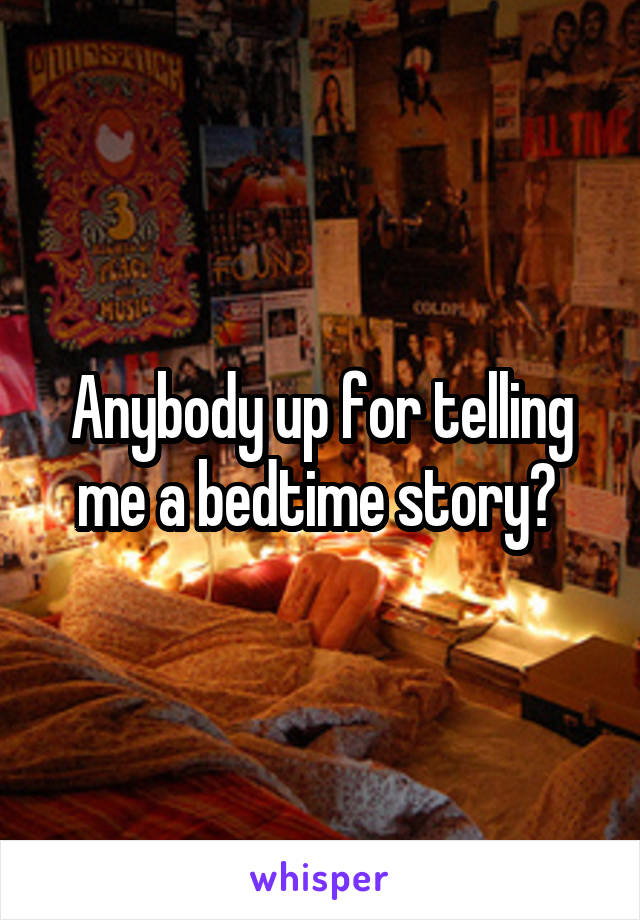 Anybody up for telling me a bedtime story?