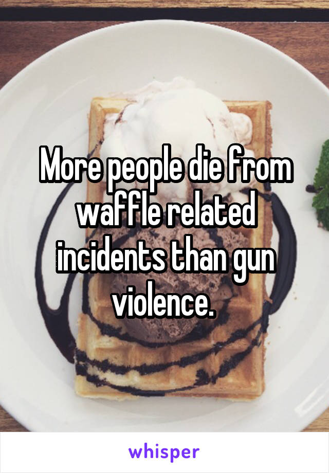 More people die from waffle related incidents than gun violence.
