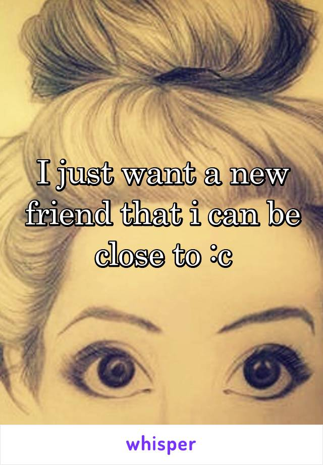 I just want a new friend that i can be close to :c