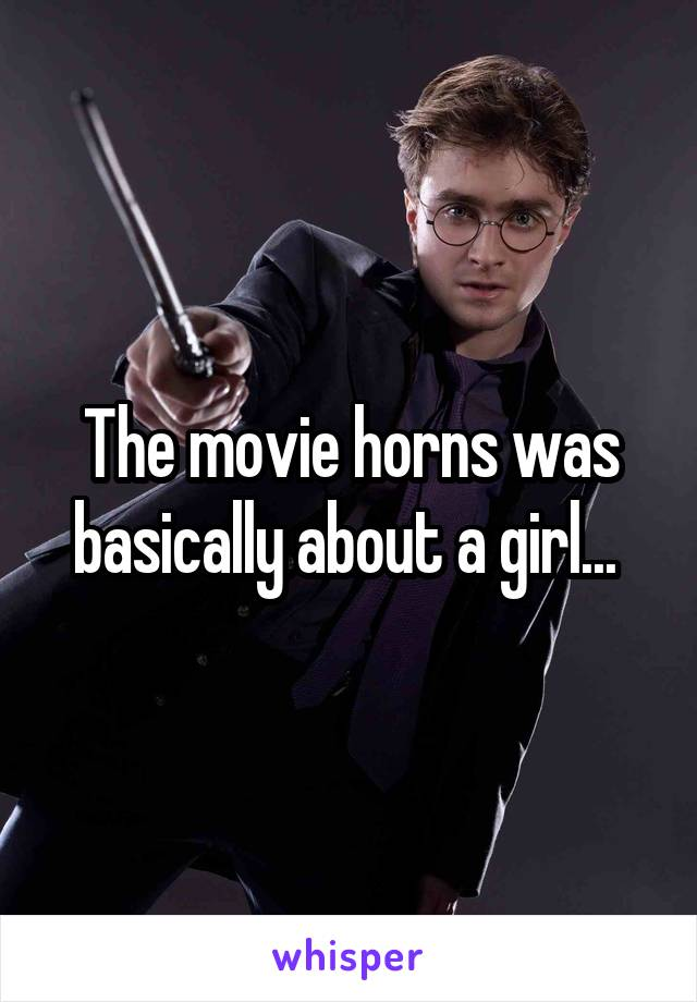 The movie horns was basically about a girl...