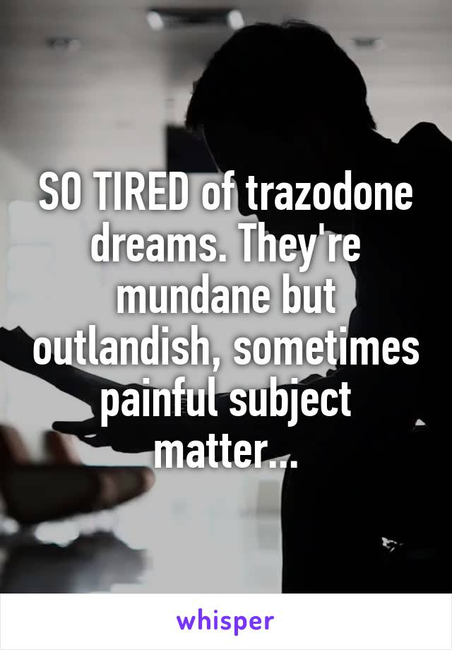 SO TIRED of trazodone dreams. They're mundane but outlandish, sometimes painful subject matter...