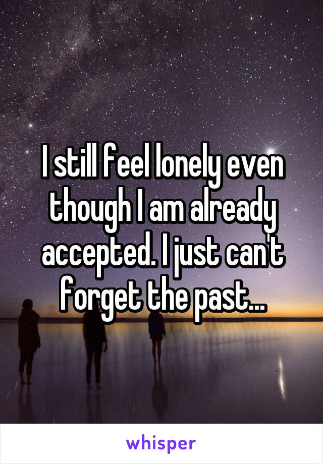 I still feel lonely even though I am already accepted. I just can't forget the past...