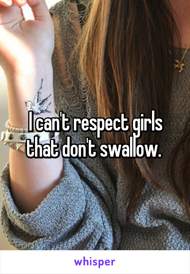 I can't respect girls that don't swallow.