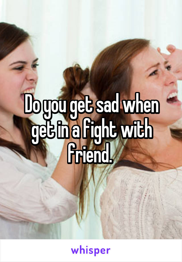 Do you get sad when get in a fight with friend.
