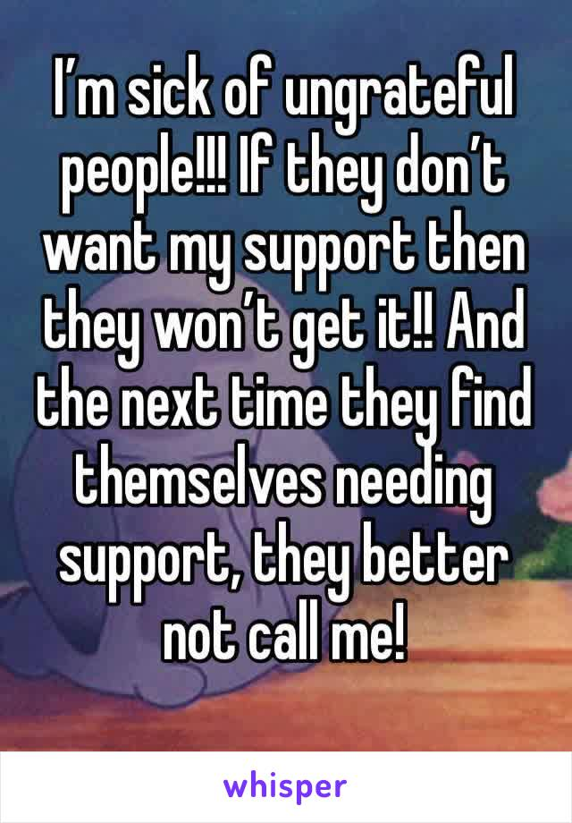I'm sick of ungrateful people!!! If they don't want my support then they won't get it!! And the next time they find themselves needing support, they better not call me!