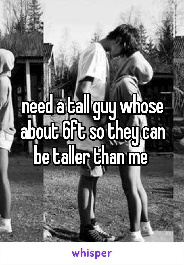 need a tall guy whose about 6ft so they can be taller than me