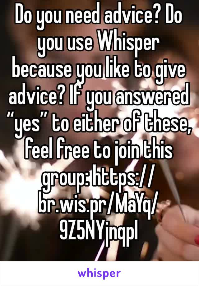 "Do you need advice? Do you use Whisper because you like to give advice? If you answered ""yes"" to either of these, feel free to join this group: https://br.wis.pr/MaYq/9Z5NYjnqpI"
