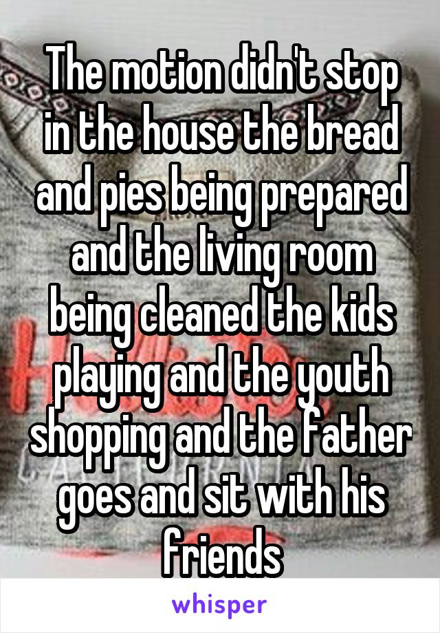The motion didn't stop in the house the bread and pies being prepared and the living room being cleaned the kids playing and the youth shopping and the father goes and sit with his friends