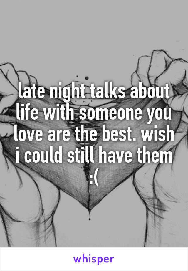 late night talks about life with someone you love are the best. wish i could still have them :(