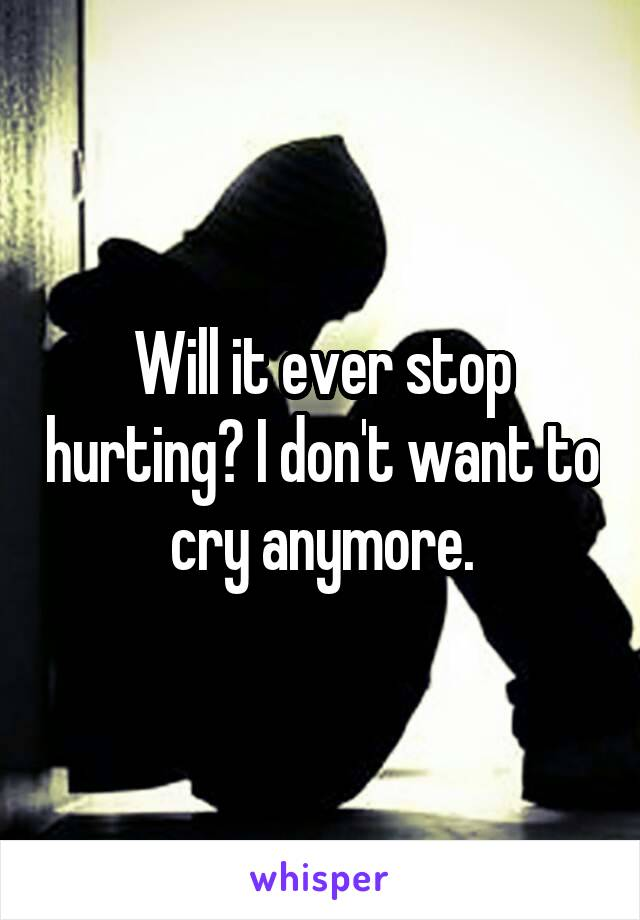 Will it ever stop hurting? I don't want to cry anymore.