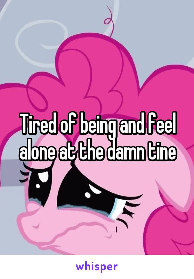 Tired of being and feel alone at the damn tine