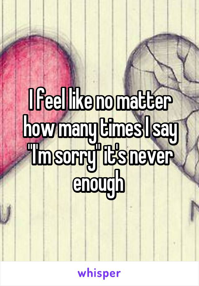"I feel like no matter how many times I say ""I'm sorry"" it's never enough"