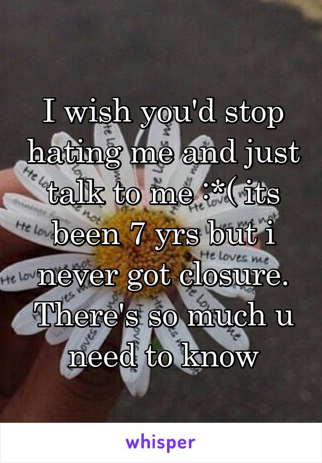 I wish you'd stop hating me and just talk to me :*( its been 7 yrs but i never got closure. There's so much u need to know