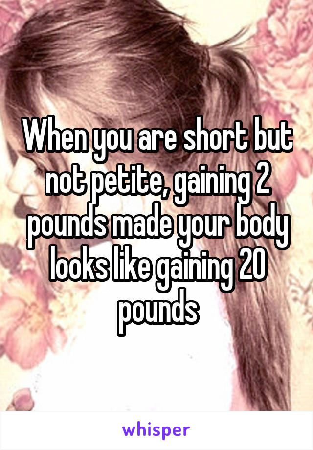 When you are short but not petite, gaining 2 pounds made your body looks like gaining 20 pounds