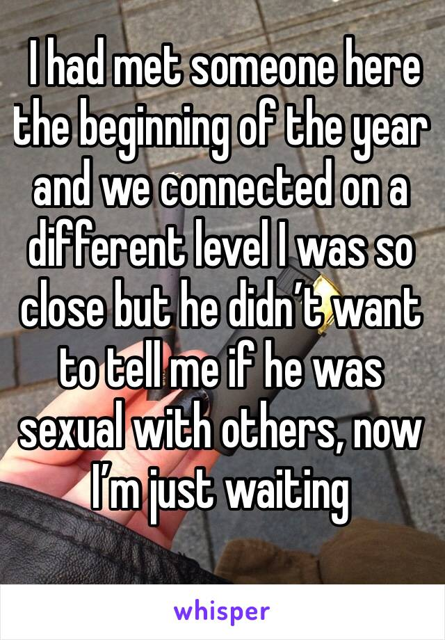 I had met someone here the beginning of the year and we connected on a different level I was so close but he didn't want to tell me if he was sexual with others, now I'm just waiting