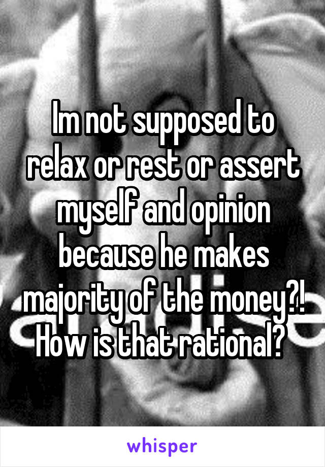 Im not supposed to relax or rest or assert myself and opinion because he makes majority of the money?! How is that rational?