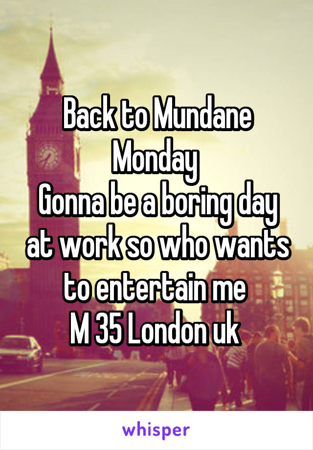 Back to Mundane Monday  Gonna be a boring day at work so who wants to entertain me  M 35 London uk