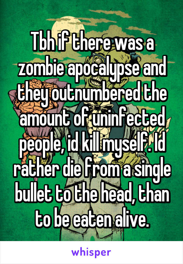 Tbh if there was a zombie apocalypse and they outnumbered the amount of uninfected people, id kill myself. Id rather die from a single bullet to the head, than to be eaten alive.