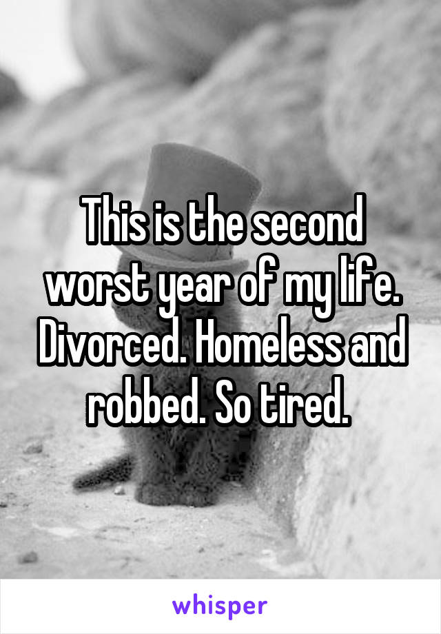 This is the second worst year of my life. Divorced. Homeless and robbed. So tired.