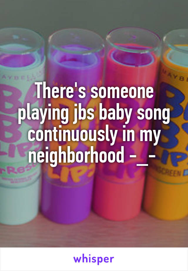 There's someone playing jbs baby song continuously in my neighborhood -_-