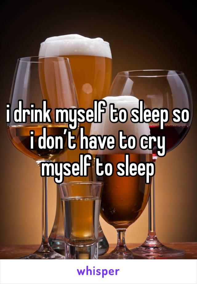 i drink myself to sleep so i don't have to cry myself to sleep