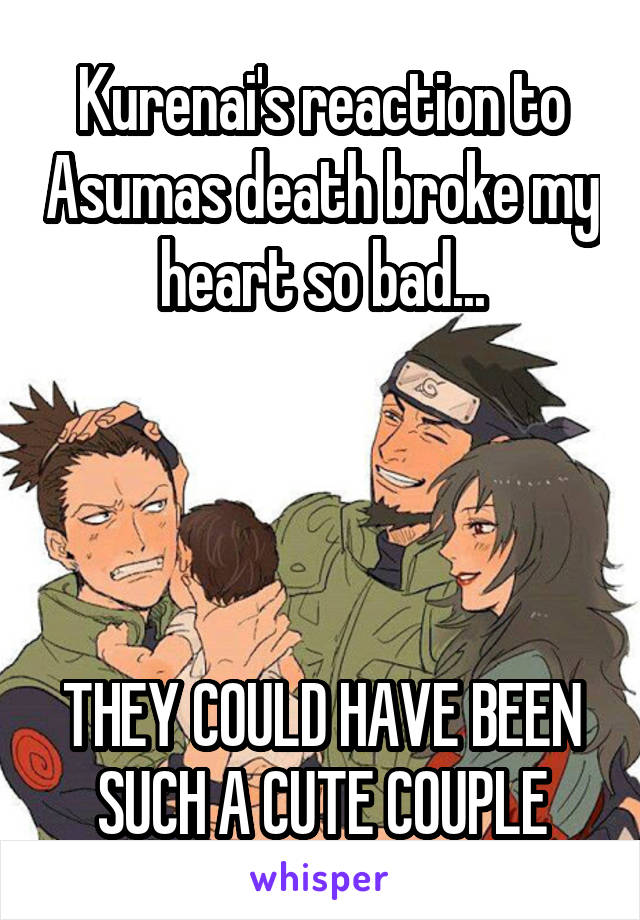 Kurenai's reaction to Asumas death broke my heart so bad...     THEY COULD HAVE BEEN SUCH A CUTE COUPLE