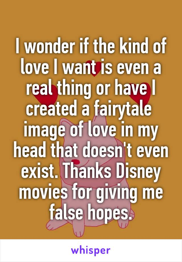 I wonder if the kind of love I want is even a real thing or have I created a fairytale  image of love in my head that doesn't even exist. Thanks Disney movies for giving me false hopes.