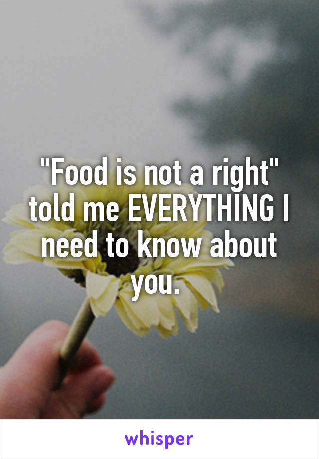 """Food is not a right"" told me EVERYTHING I need to know about you."