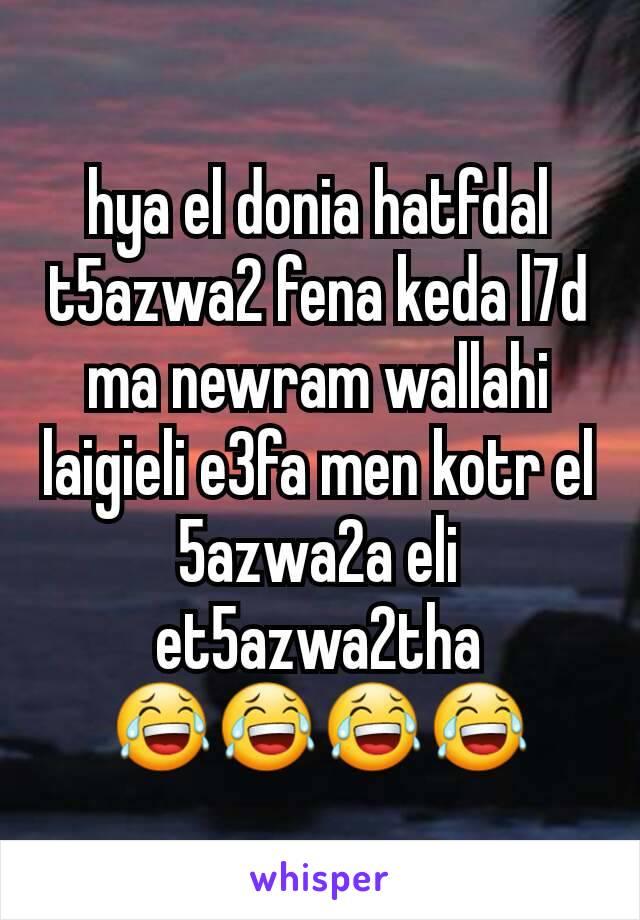 hya el donia hatfdal t5azwa2 fena keda l7d ma newram wallahi laigieli e3fa men kotr el 5azwa2a eli et5azwa2tha 😂😂😂😂