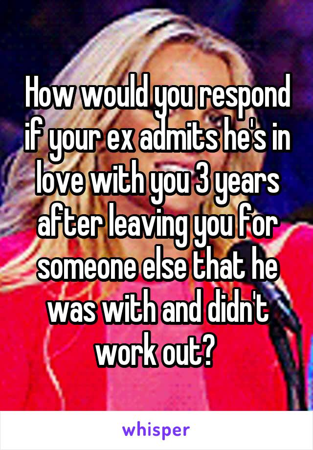 How would you respond if your ex admits he's in love with you 3 years after leaving you for someone else that he was with and didn't work out?