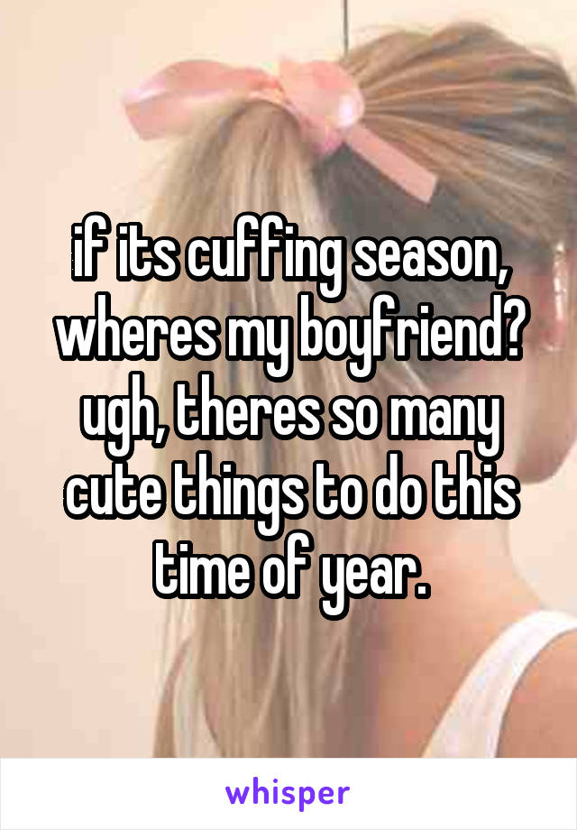 if its cuffing season, wheres my boyfriend? ugh, theres so many cute things to do this time of year.