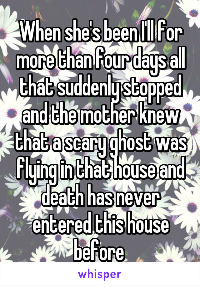 When she's been I'll for more than four days all that suddenly stopped and the mother knew that a scary ghost was flying in that house and death has never entered this house before