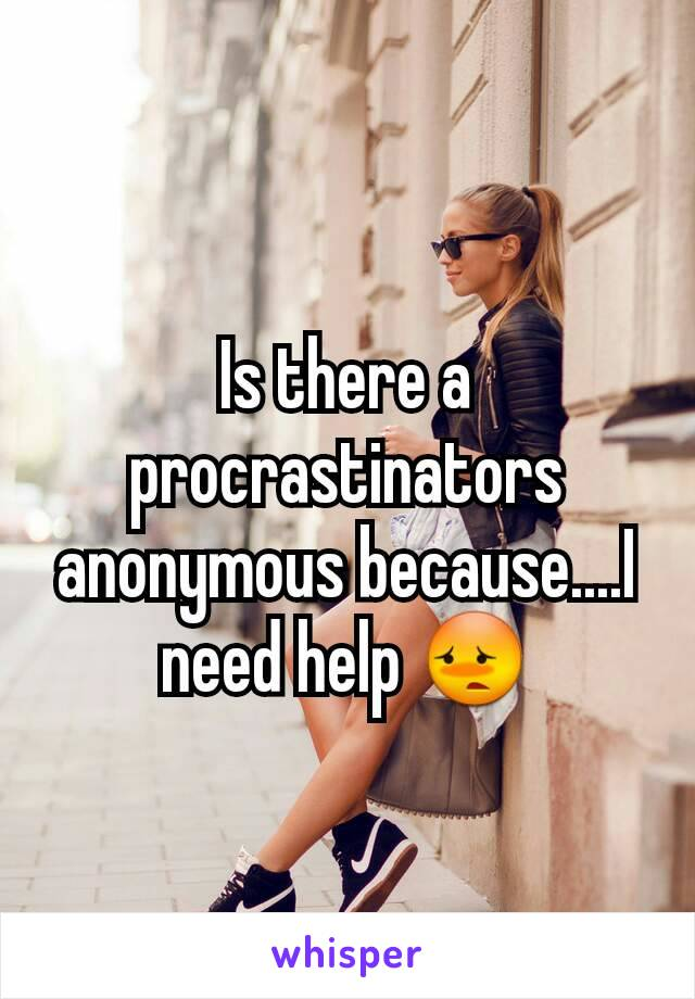Is there a procrastinators anonymous because....I need help 😳