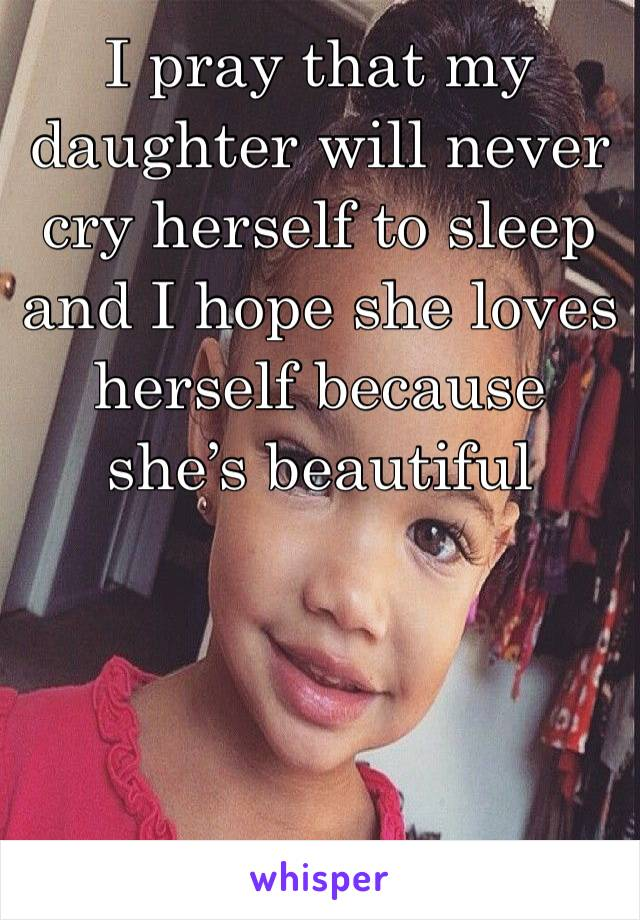 I pray that my daughter will never cry herself to sleep and I hope she loves herself because she's beautiful