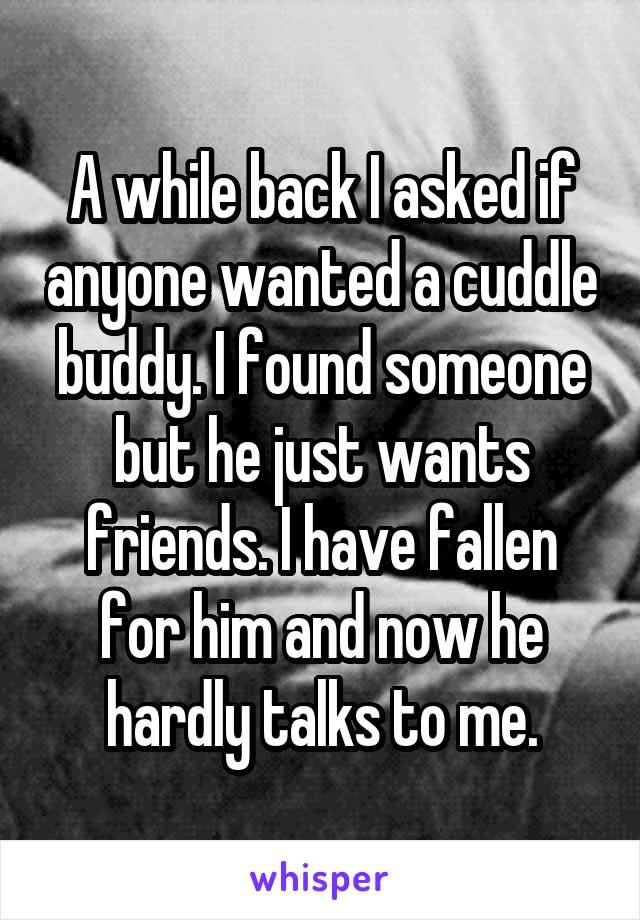 A while back I asked if anyone wanted a cuddle buddy. I found someone but he just wants friends. I have fallen for him and now he hardly talks to me.
