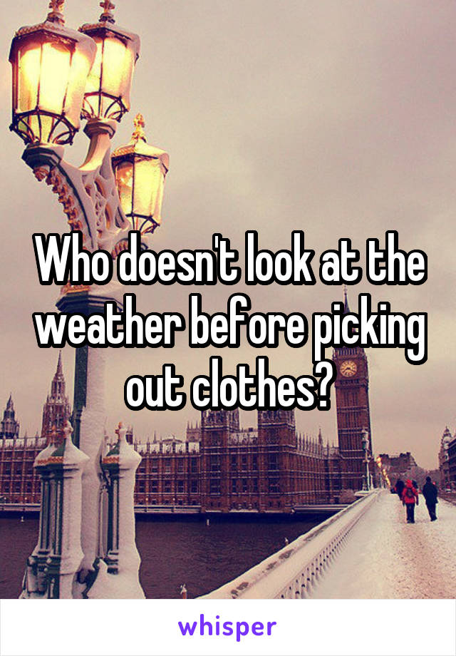 Who doesn't look at the weather before picking out clothes?